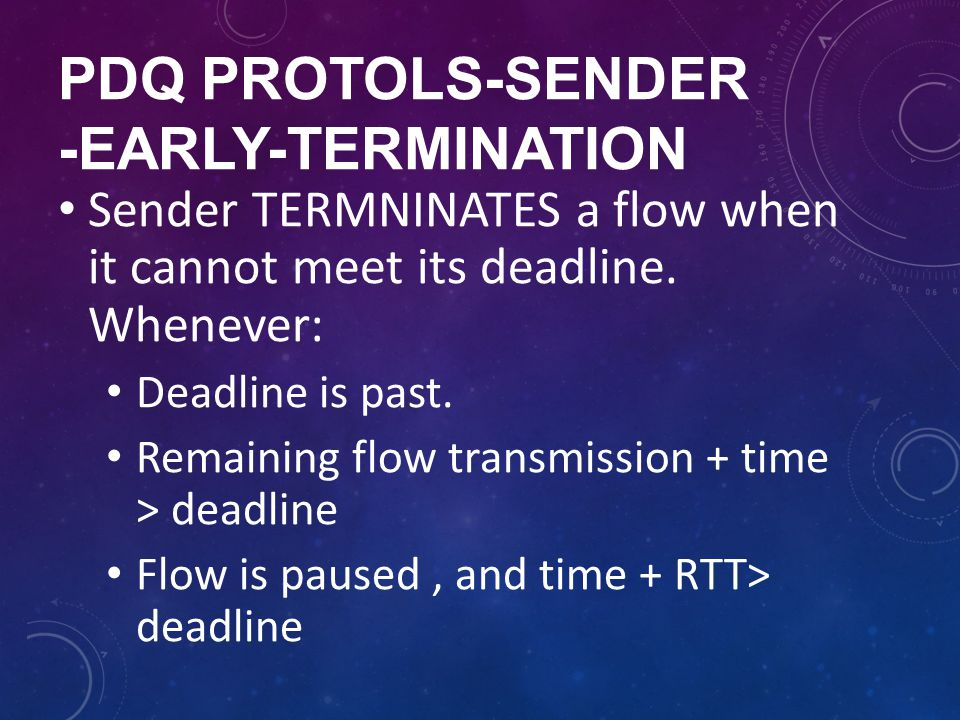 PDQ PROTOLS-SENDER -EARLY-TERMINATION Sender TERMNINATES a flow when it cannot meet its deadline. Whenever: Deadline is past. Remaining flow transmiss