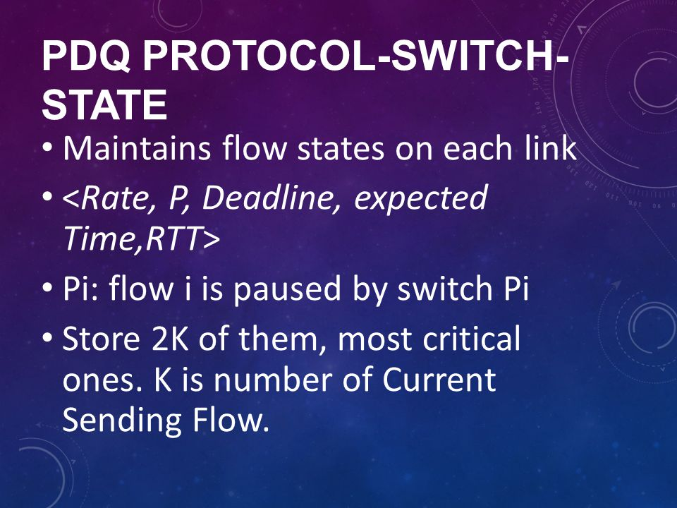 PDQ PROTOCOL-SWITCH- STATE Maintains flow states on each link Pi: flow i is paused by switch Pi Store 2K of them, most critical ones. K is number of C
