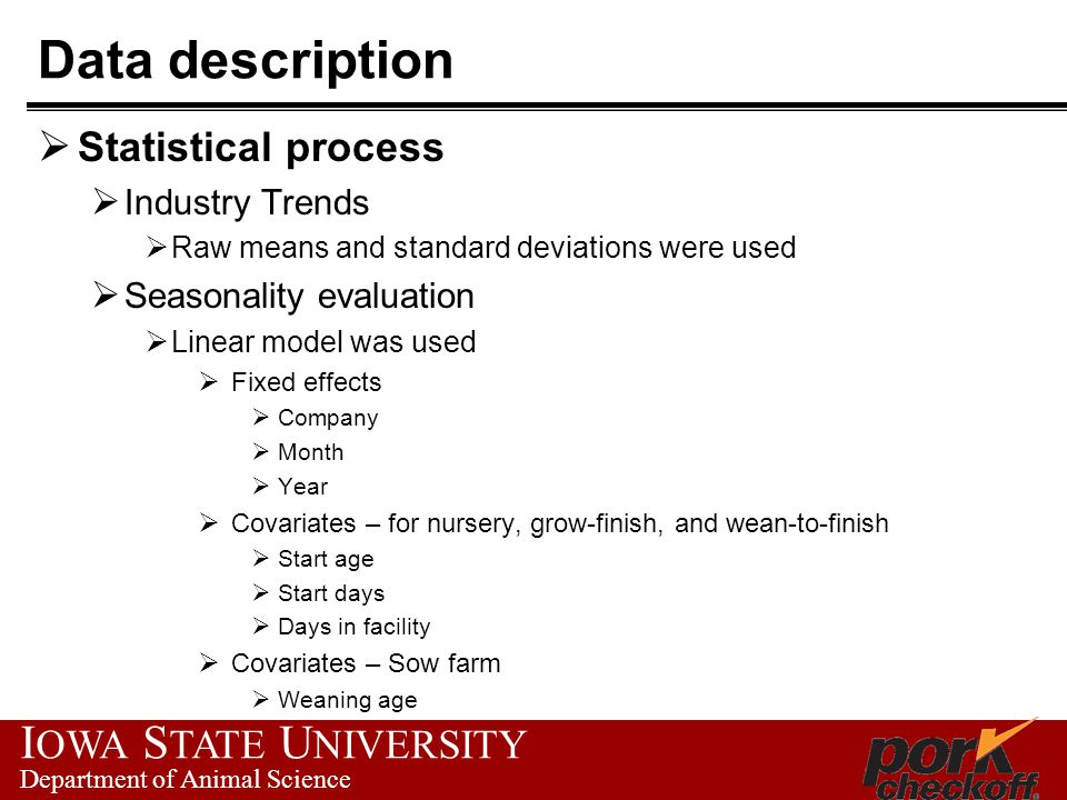 I OWA S TATE U NIVERSITY Department of Animal Science Data description Statistical process Industry Trends Raw means and standard deviations were used Seasonality evaluation Linear model was used Fixed effects Company Month Year Covariates – for nursery, grow-finish, and wean-to-finish Start age Start days Days in facility Covariates – Sow farm Weaning age