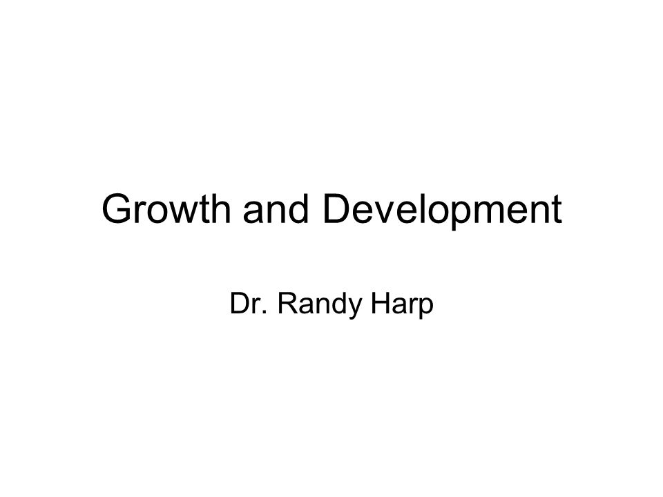 Growth and Development Dr. Randy Harp