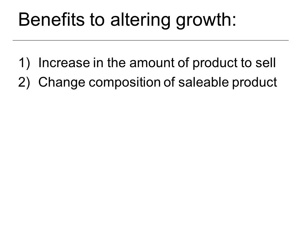 Benefits to altering growth: 1)Increase in the amount of product to sell 2)Change composition of saleable product