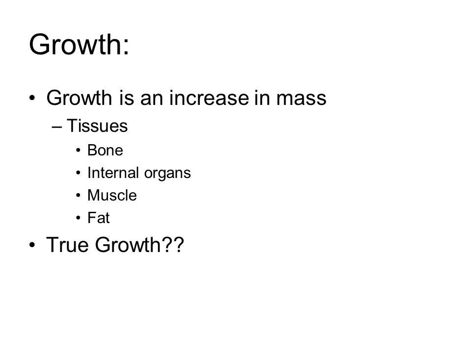 Growth: Growth is an increase in mass –Tissues Bone Internal organs Muscle Fat True Growth??