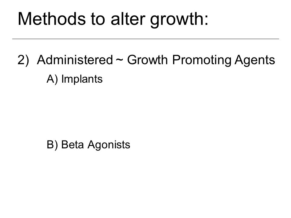 Methods to alter growth: 1) 2)Administered ~ Growth Promoting Agents A) Implants B) Beta Agonists