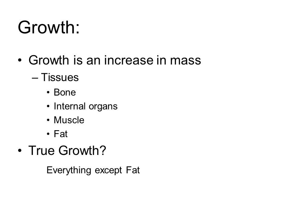Growth: Growth is an increase in mass –Tissues Bone Internal organs Muscle Fat True Growth? Everything except Fat