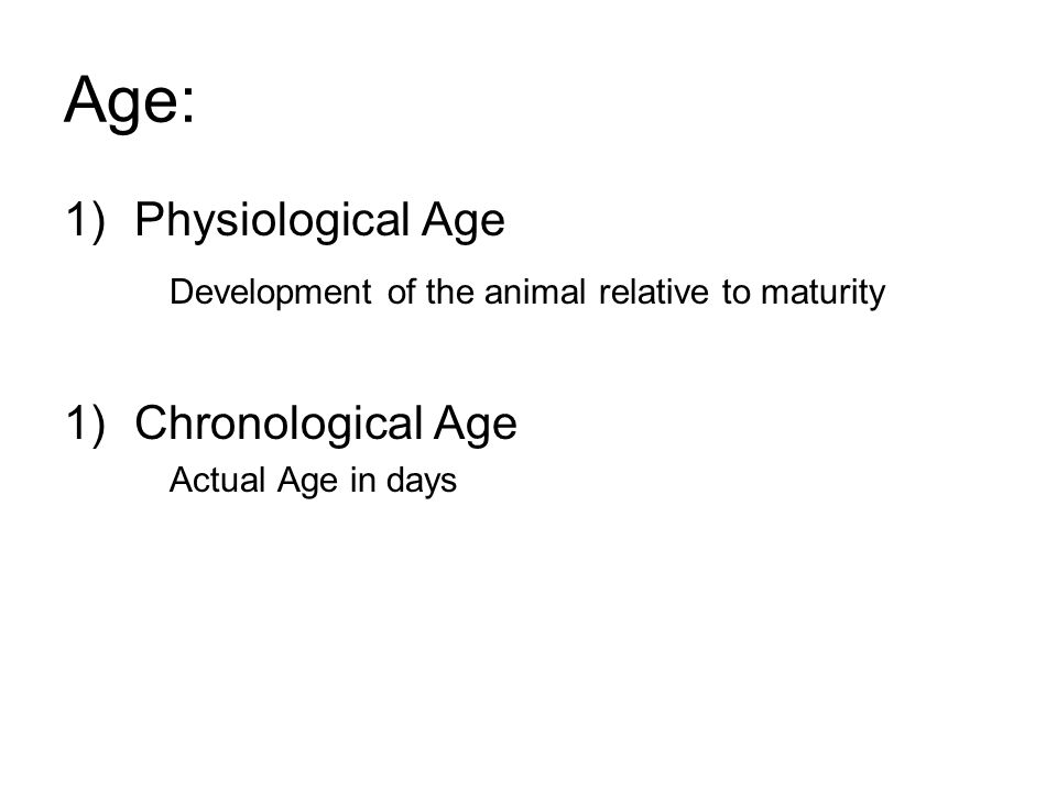 Age: 1)Physiological Age Development of the animal relative to maturity 1)Chronological Age Actual Age in days