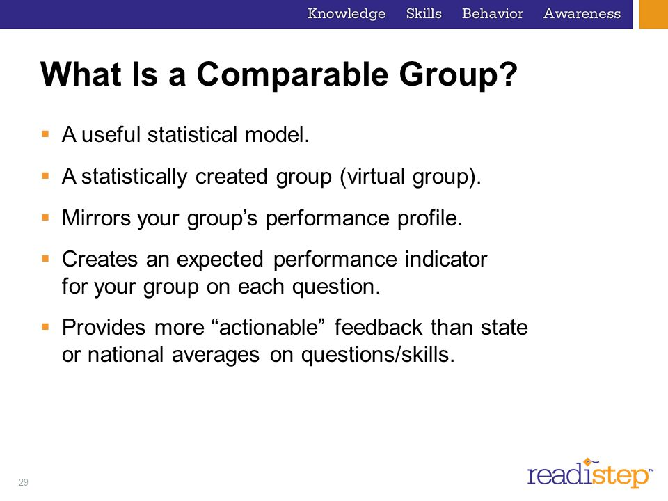 29 What Is a Comparable Group? A useful statistical model. A statistically created group (virtual group). Mirrors your groups performance profile. Cre