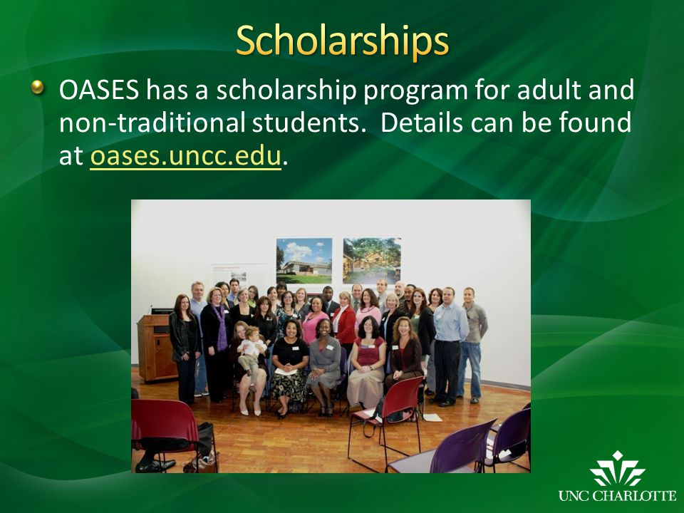OASES has a scholarship program for adult and non-traditional students. Details can be found at oases.uncc.edu.oases.uncc.edu