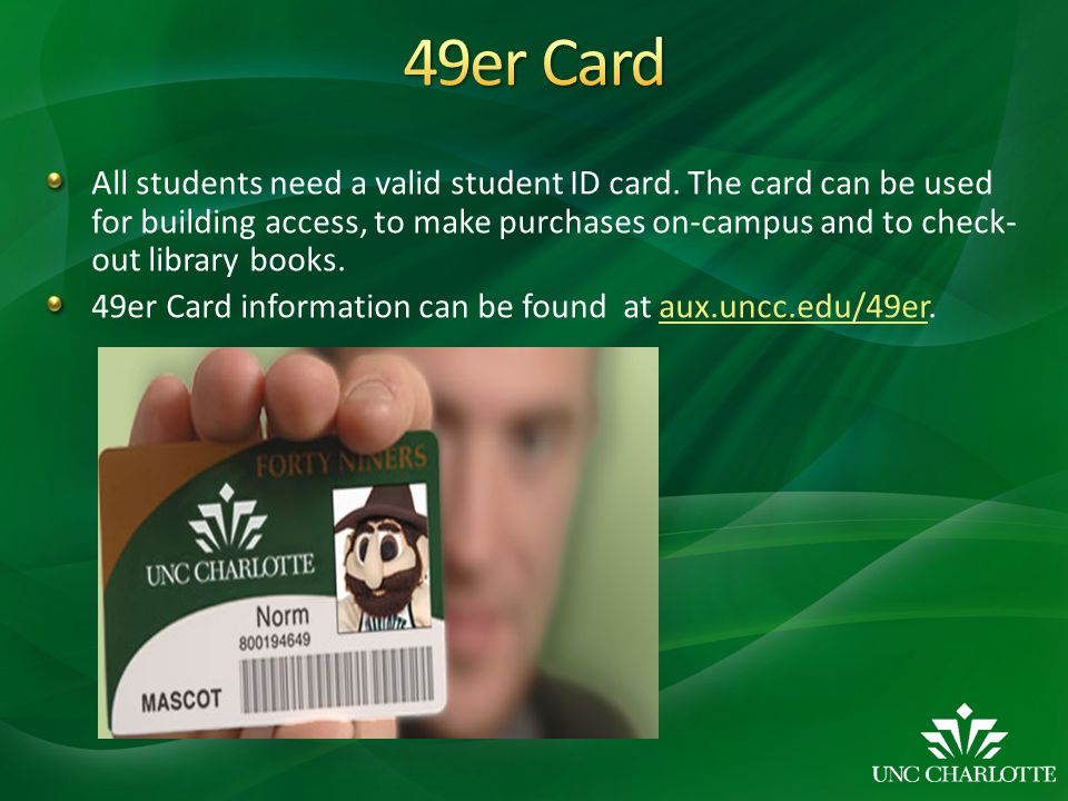 All students need a valid student ID card. The card can be used for building access, to make purchases on-campus and to check- out library books. 49er
