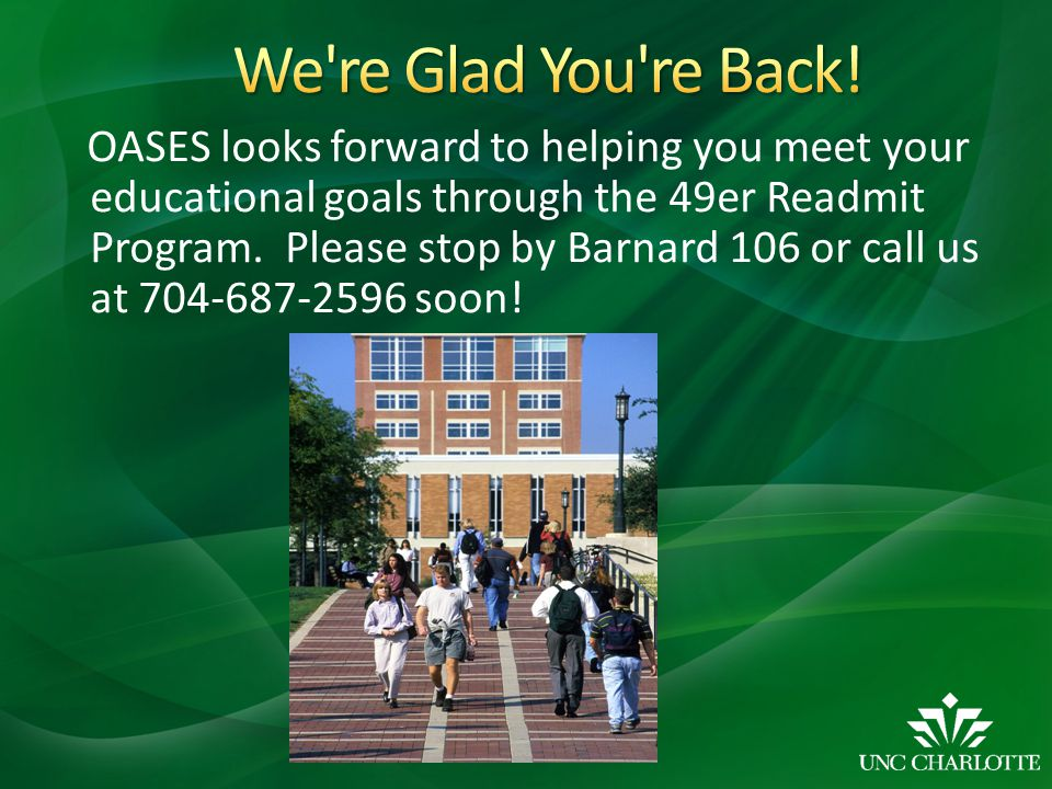 OASES looks forward to helping you meet your educational goals through the 49er Readmit Program. Please stop by Barnard 106 or call us at 704-687-2596