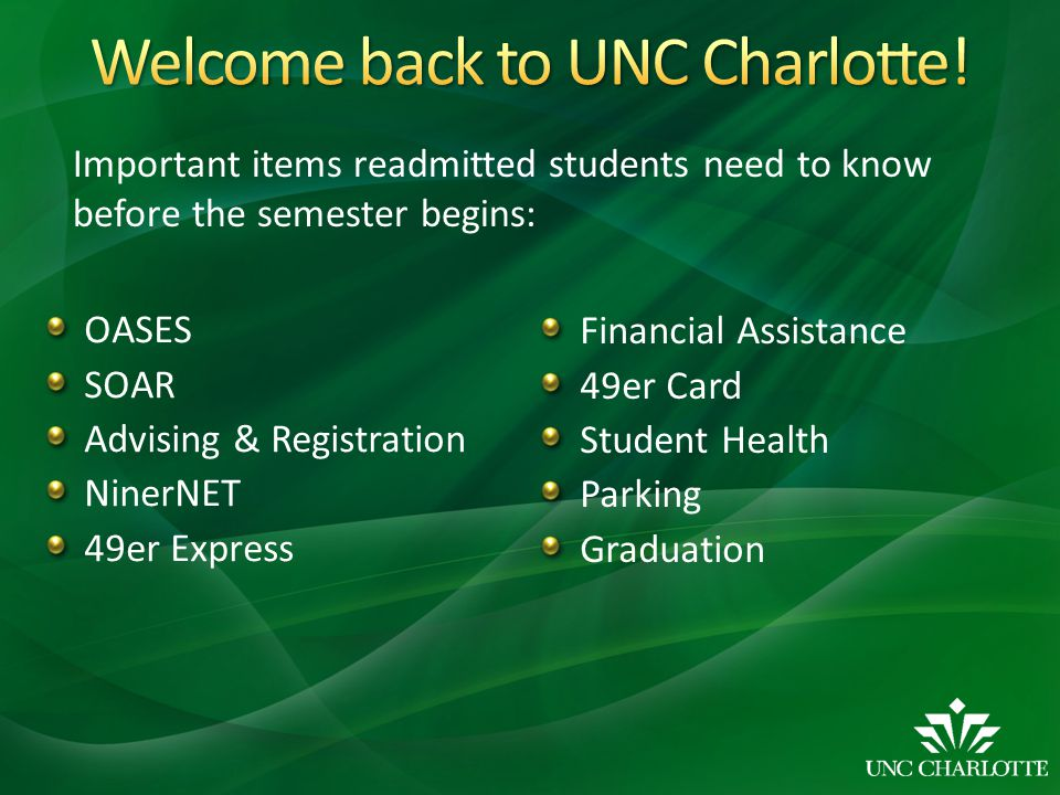 OASES SOAR Advising & Registration NinerNET 49er Express Financial Assistance 49er Card Student Health Parking Graduation Important items readmitted students need to know before the semester begins: