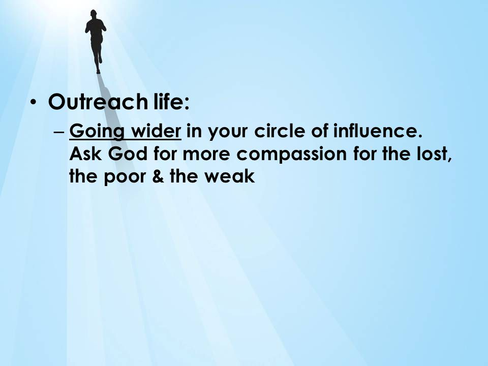 Outreach life: – Going wider in your circle of influence. Ask God for more compassion for the lost, the poor & the weak