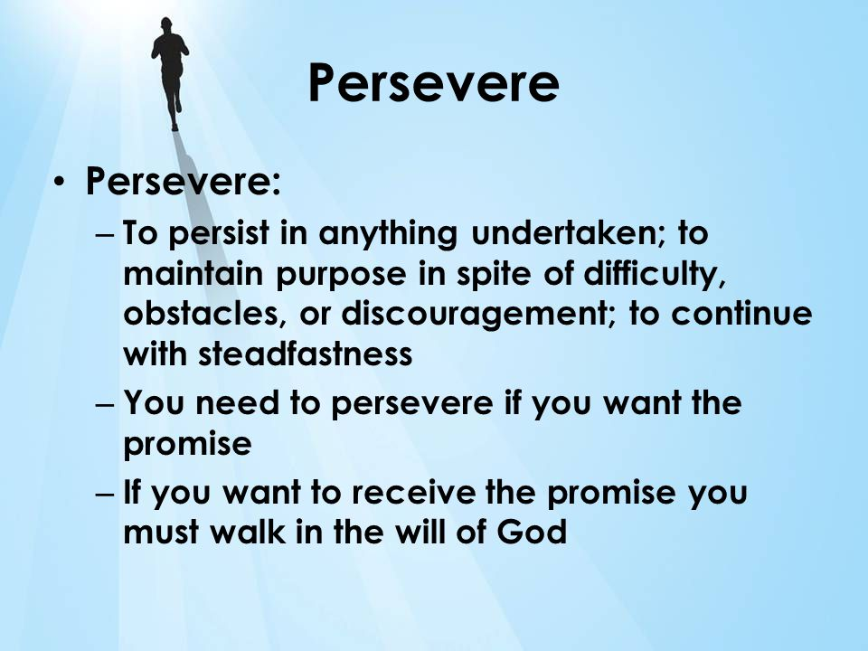 Persevere Persevere: – To persist in anything undertaken; to maintain purpose in spite of difficulty, obstacles, or discouragement; to continue with s