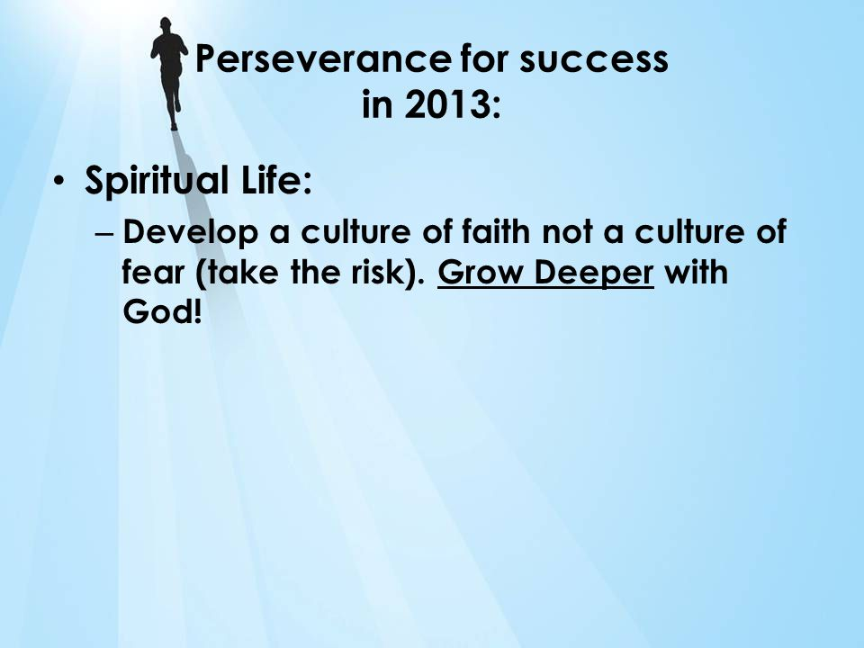 Perseverance for success in 2013: Spiritual Life: – Develop a culture of faith not a culture of fear (take the risk).