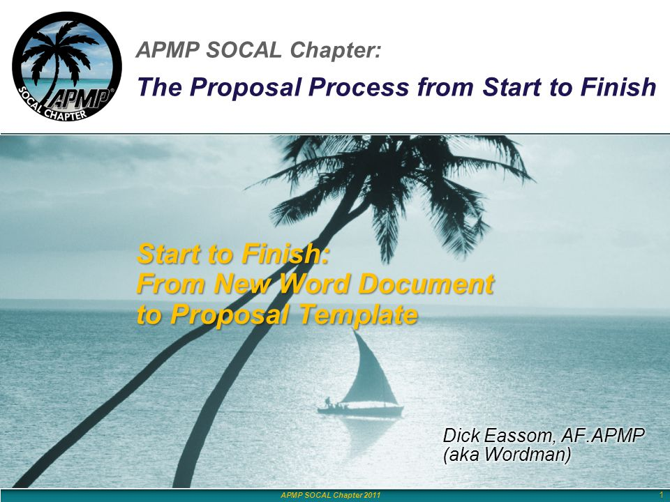 APMP SOCAL Chapter 2011 APMP SOCAL Chapter: The Proposal Process from Start to Finish APMP SOCAL Chapter 2011 Start to Finish: From New Word Document to Proposal Template 1
