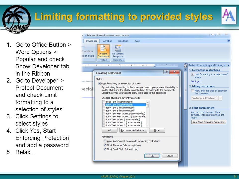 APMP SOCAL Chapter 2011 Limiting formatting to provided styles 14 1.Go to Office Button > Word Options > Popular and check Show Developer tab in the Ribbon 2.Go to Developer > Protect Document and check Limit formatting to a selection of styles 3.Click Settings to select styles 4.Click Yes, Start Enforcing Protection and add a password 5.Relax…