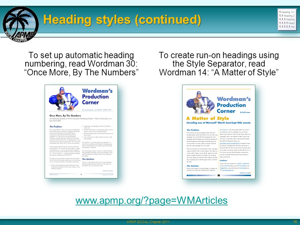 APMP SOCAL Chapter 2011 Heading styles (continued) To set up automatic heading numbering, read Wordman 30: Once More, By The Numbers To create run-on headings using the Style Separator, read Wordman 14: A Matter of Style 16 www.apmp.org/ page=WMArticles