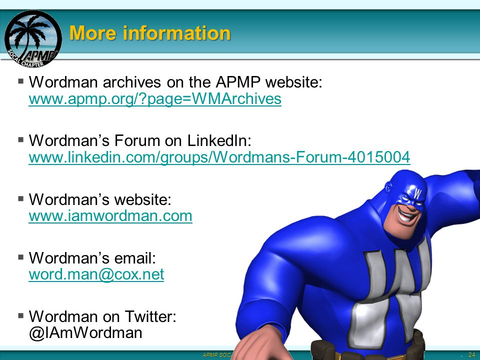APMP SOCAL Chapter 2011 More information Wordman archives on the APMP website: www.apmp.org/ page=WMArchives www.apmp.org/ page=WMArchives Wordmans Forum on LinkedIn: www.linkedin.com/groups/Wordmans-Forum-4015004 www.linkedin.com/groups/Wordmans-Forum-4015004 Wordmans website: www.iamwordman.com www.iamwordman.com Wordmans email: word.man@cox.net word.man@cox.net Wordman on Twitter: @IAmWordman 24