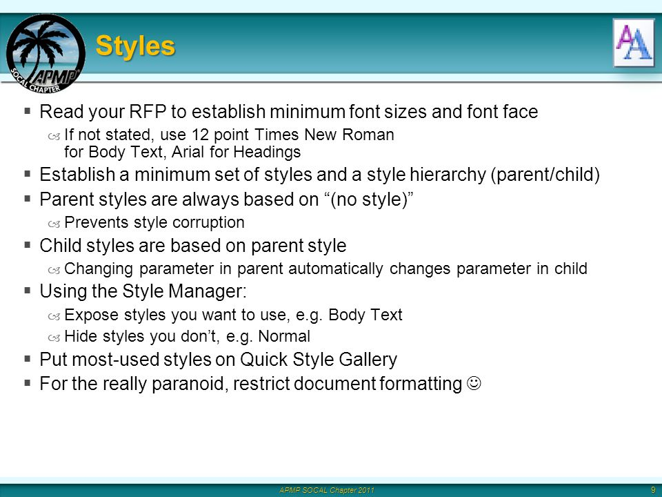 APMP SOCAL Chapter 2011 Styles Read your RFP to establish minimum font sizes and font face – If not stated, use 12 point Times New Roman for Body Text, Arial for Headings Establish a minimum set of styles and a style hierarchy (parent/child) Parent styles are always based on (no style) – Prevents style corruption Child styles are based on parent style – Changing parameter in parent automatically changes parameter in child Using the Style Manager: – Expose styles you want to use, e.g.