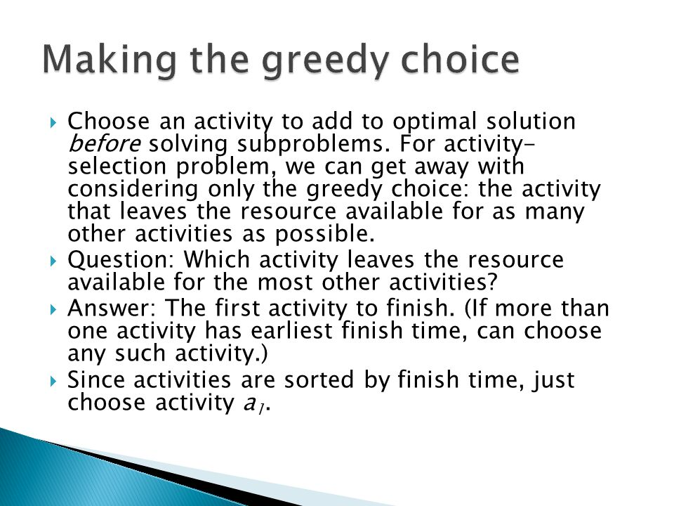 Choose an activity to add to optimal solution before solving subproblems.