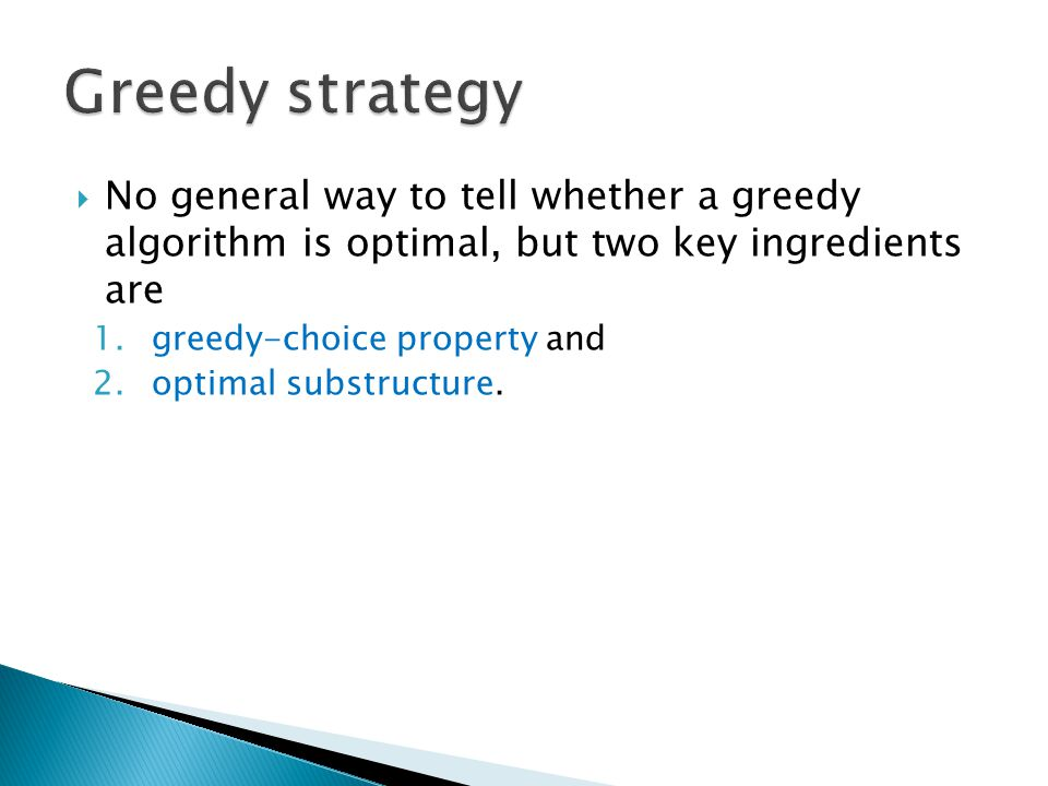No general way to tell whether a greedy algorithm is optimal, but two key ingredients are 1.greedy-choice property and 2.optimal substructure.