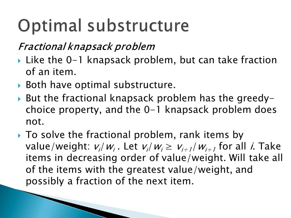 Fractional knapsack problem Like the 0-1 knapsack problem, but can take fraction of an item. Both have optimal substructure. But the fractional knapsa