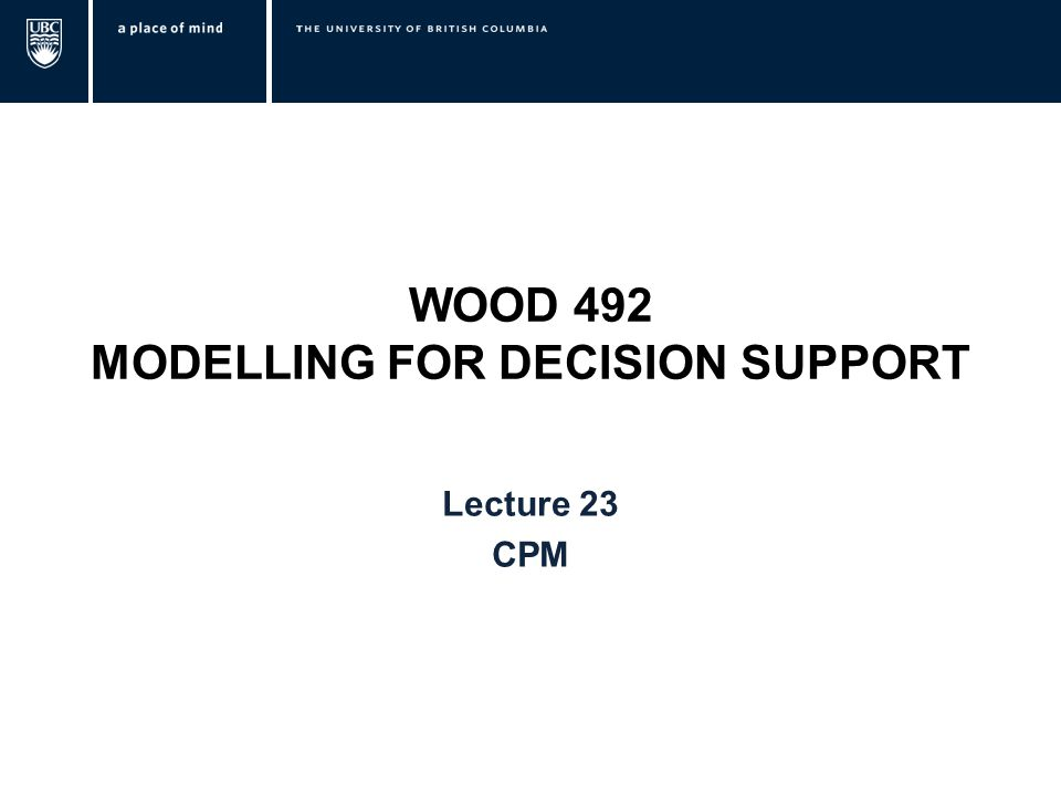 WOOD 492 MODELLING FOR DECISION SUPPORT Lecture 23 CPM