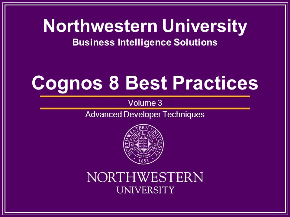 Northwestern University Business Intelligence Solutions Cognos 8 Best Practices Volume 3 Advanced Developer Techniques