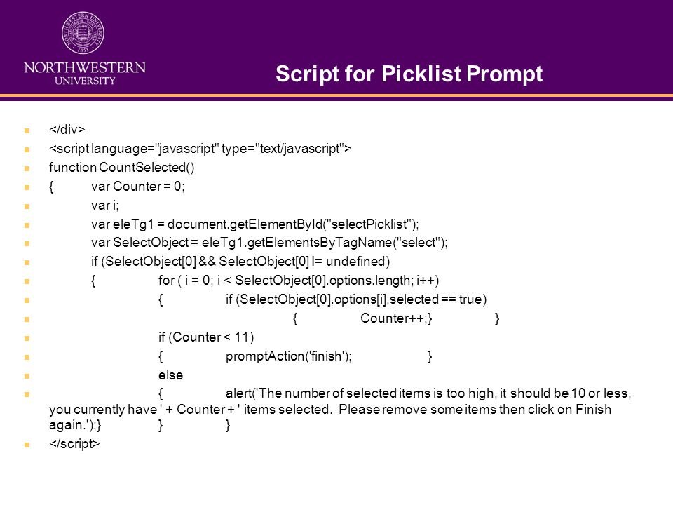Script for Picklist Prompt function CountSelected() {var Counter = 0; var i; var eleTg1 = document.getElementById( selectPicklist ); var SelectObject = eleTg1.getElementsByTagName( select ); if (SelectObject[0] && SelectObject[0] != undefined) {for ( i = 0; i < SelectObject[0].options.length; i++) {if (SelectObject[0].options[i].selected == true) {Counter++;}} if (Counter < 11) {promptAction( finish ); } else {alert( The number of selected items is too high, it should be 10 or less, you currently have + Counter + items selected.
