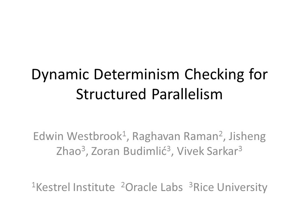 Dynamic Determinism Checking for Structured Parallelism Edwin Westbrook 1, Raghavan Raman 2, Jisheng Zhao 3, Zoran Budimlić 3, Vivek Sarkar 3 1 Kestrel Institute 2 Oracle Labs 3 Rice University