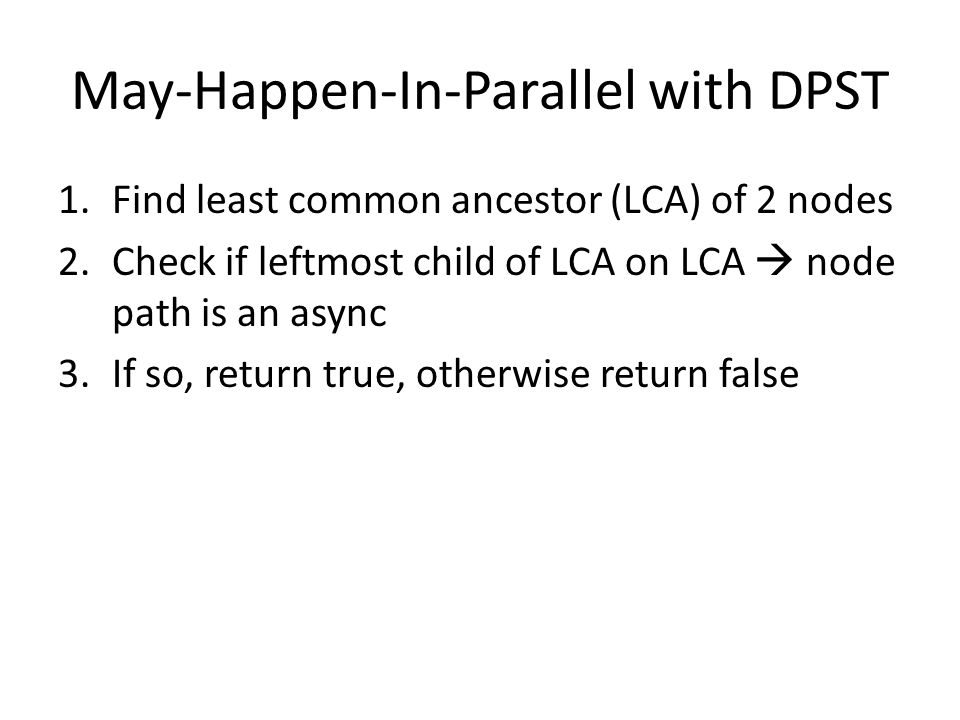 May-Happen-In-Parallel with DPST 1.Find least common ancestor (LCA) of 2 nodes 2.Check if leftmost child of LCA on LCA node path is an async 3.If so, return true, otherwise return false
