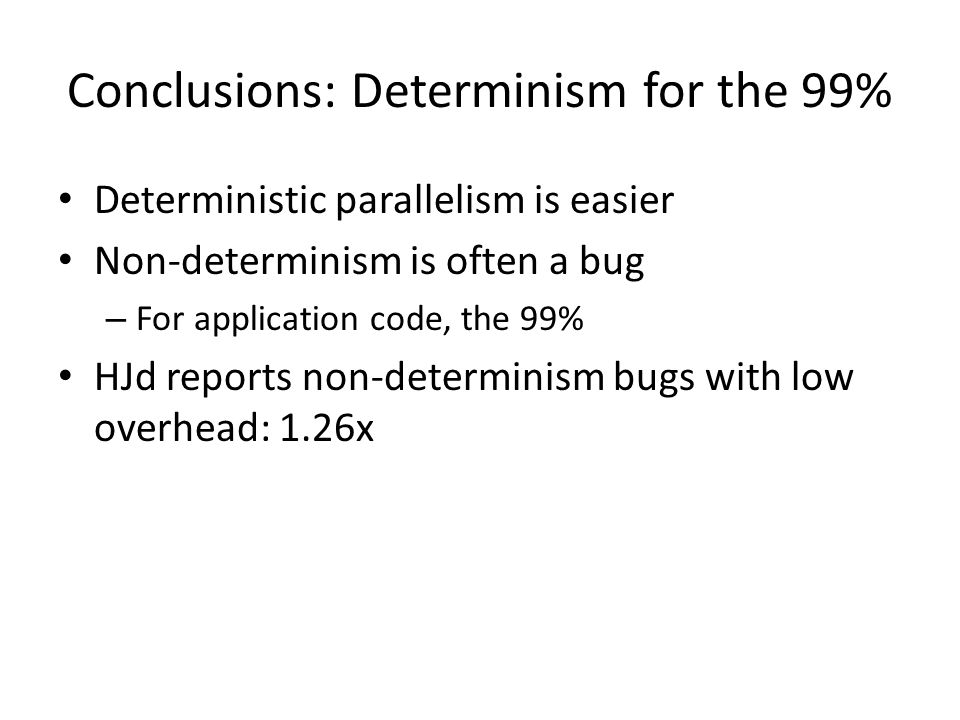 Conclusions: Determinism for the 99% Deterministic parallelism is easier Non-determinism is often a bug – For application code, the 99% HJd reports non-determinism bugs with low overhead: 1.26x