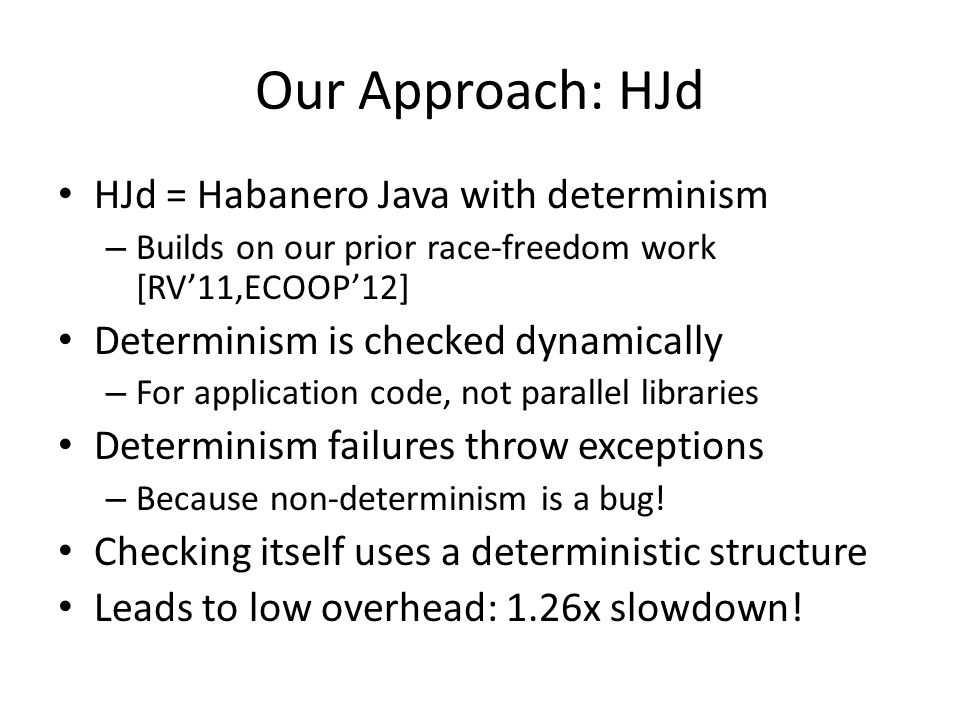 Our Approach: HJd HJd = Habanero Java with determinism – Builds on our prior race-freedom work [RV11,ECOOP12] Determinism is checked dynamically – For application code, not parallel libraries Determinism failures throw exceptions – Because non-determinism is a bug.