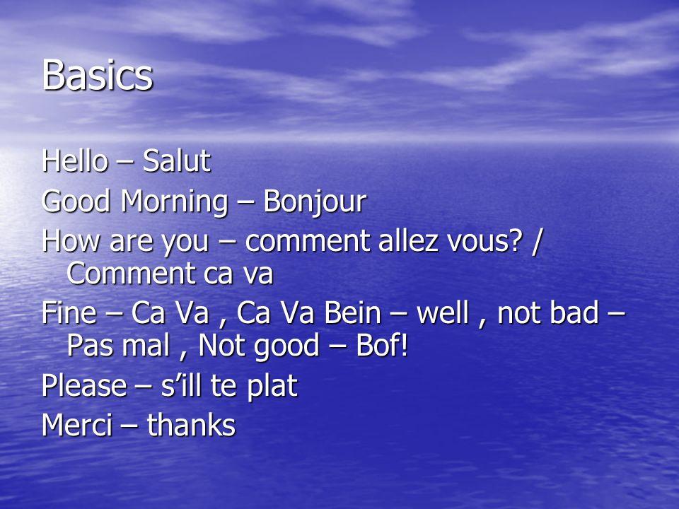 Basics Hello – Salut Good Morning – Bonjour How are you – comment allez vous? / Comment ca va Fine – Ca Va, Ca Va Bein – well, not bad – Pas mal, Not