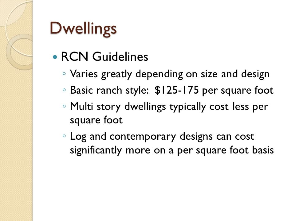Dwellings RCN Guidelines Varies greatly depending on size and design Basic ranch style: $125-175 per square foot Multi story dwellings typically cost