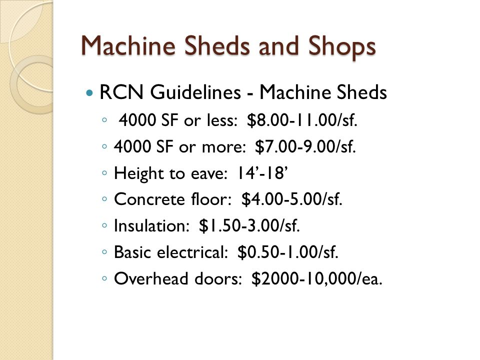 Machine Sheds and Shops RCN Guidelines - Machine Sheds 4000 SF or less: $8.00-11.00/sf. 4000 SF or more: $7.00-9.00/sf. Height to eave: 14-18 Concrete