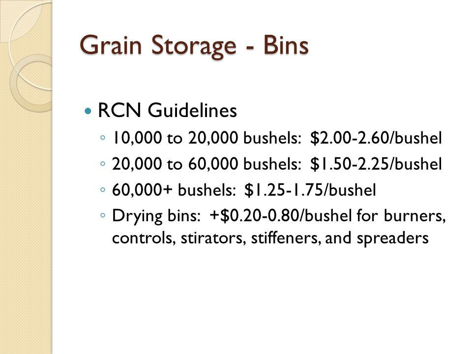 Grain Storage - Bins RCN Guidelines 10,000 to 20,000 bushels: $2.00-2.60/bushel 20,000 to 60,000 bushels: $1.50-2.25/bushel 60,000+ bushels: $1.25-1.75/bushel Drying bins: +$0.20-0.80/bushel for burners, controls, stirators, stiffeners, and spreaders