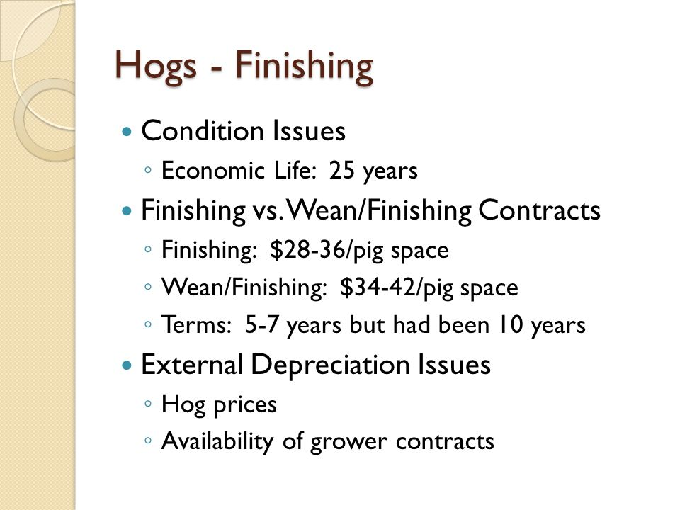 Hogs - Finishing Condition Issues Economic Life: 25 years Finishing vs. Wean/Finishing Contracts Finishing: $28-36/pig space Wean/Finishing: $34-42/pi