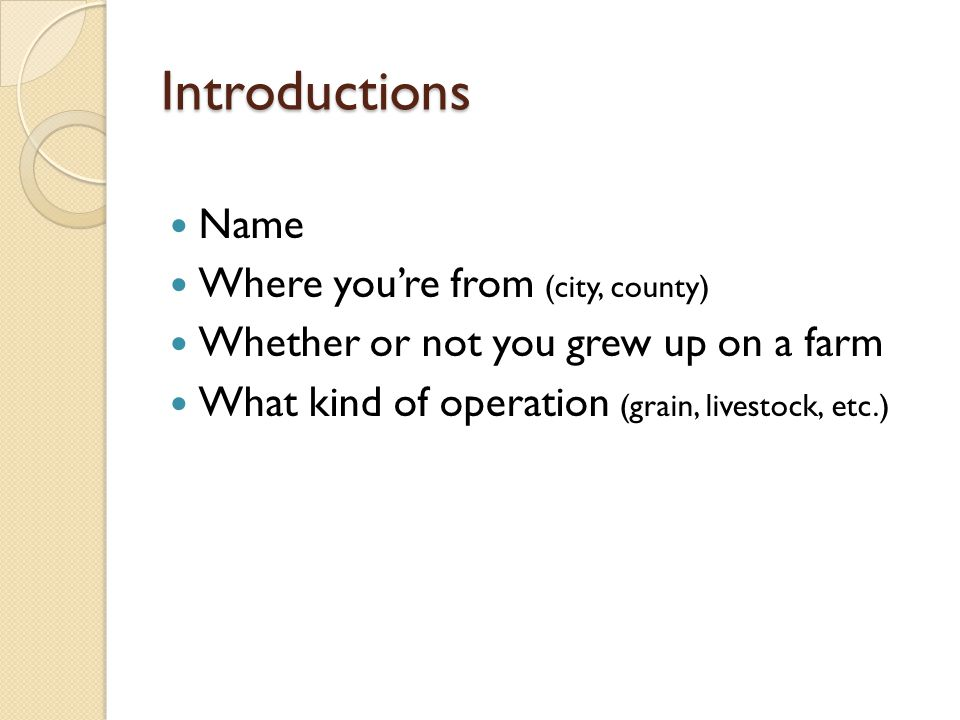 Introductions Name Where youre from (city, county) Whether or not you grew up on a farm What kind of operation (grain, livestock, etc.)