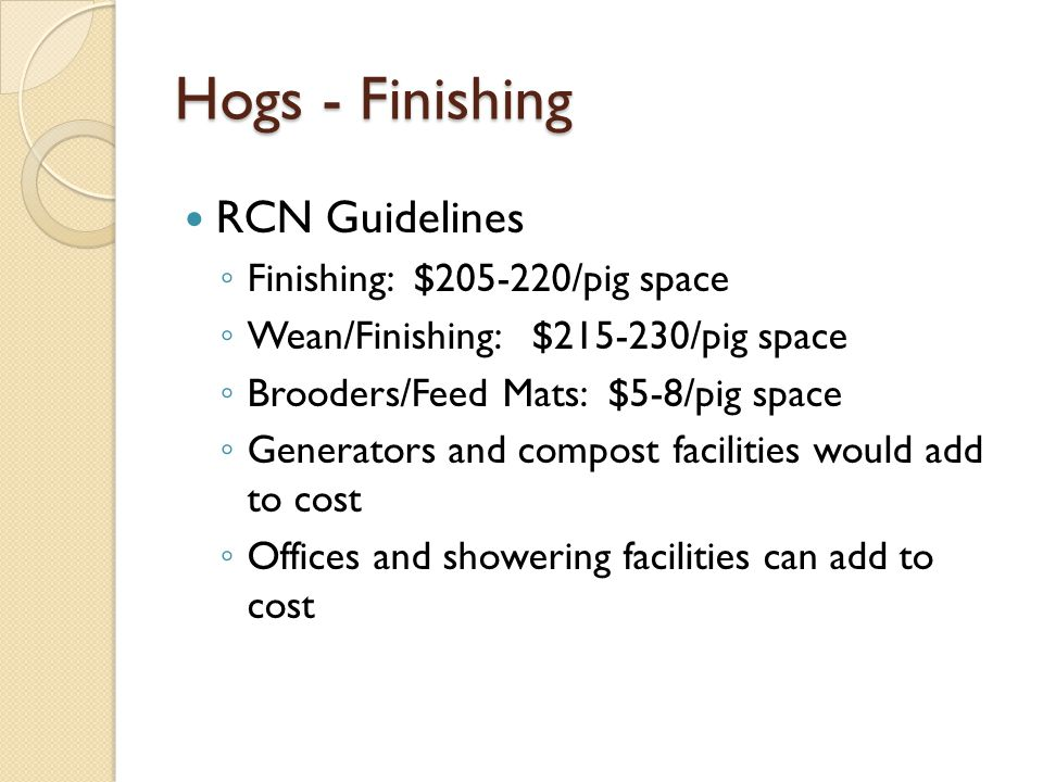Hogs - Finishing RCN Guidelines Finishing: $205-220/pig space Wean/Finishing: $215-230/pig space Brooders/Feed Mats: $5-8/pig space Generators and compost facilities would add to cost Offices and showering facilities can add to cost