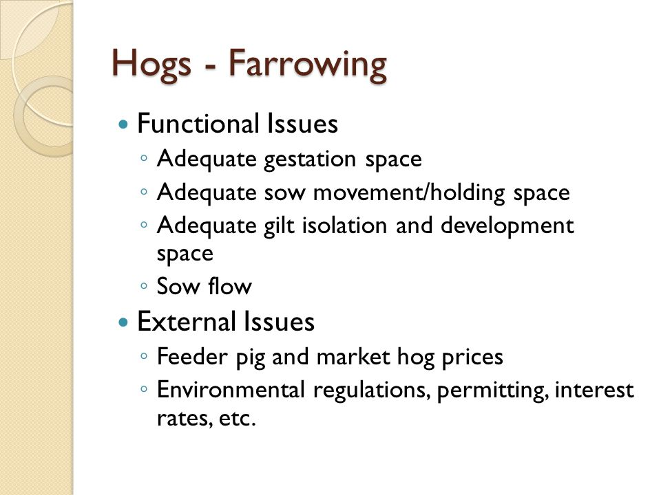Hogs - Farrowing Functional Issues Adequate gestation space Adequate sow movement/holding space Adequate gilt isolation and development space Sow flow