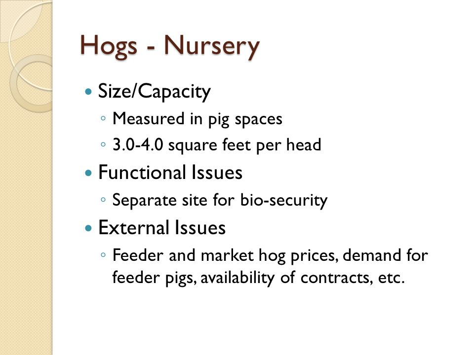 Hogs - Nursery Size/Capacity Measured in pig spaces 3.0-4.0 square feet per head Functional Issues Separate site for bio-security External Issues Feeder and market hog prices, demand for feeder pigs, availability of contracts, etc.