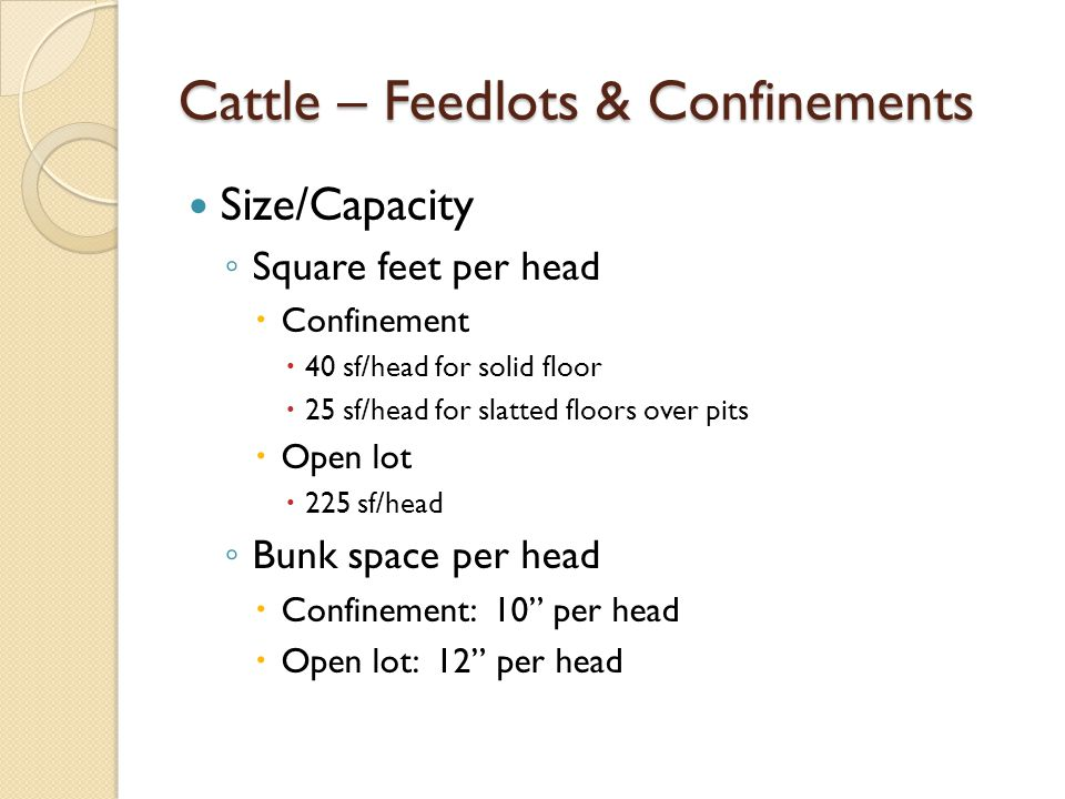 Cattle – Feedlots & Confinements Size/Capacity Square feet per head Confinement 40 sf/head for solid floor 25 sf/head for slatted floors over pits Open lot 225 sf/head Bunk space per head Confinement: 10 per head Open lot: 12 per head