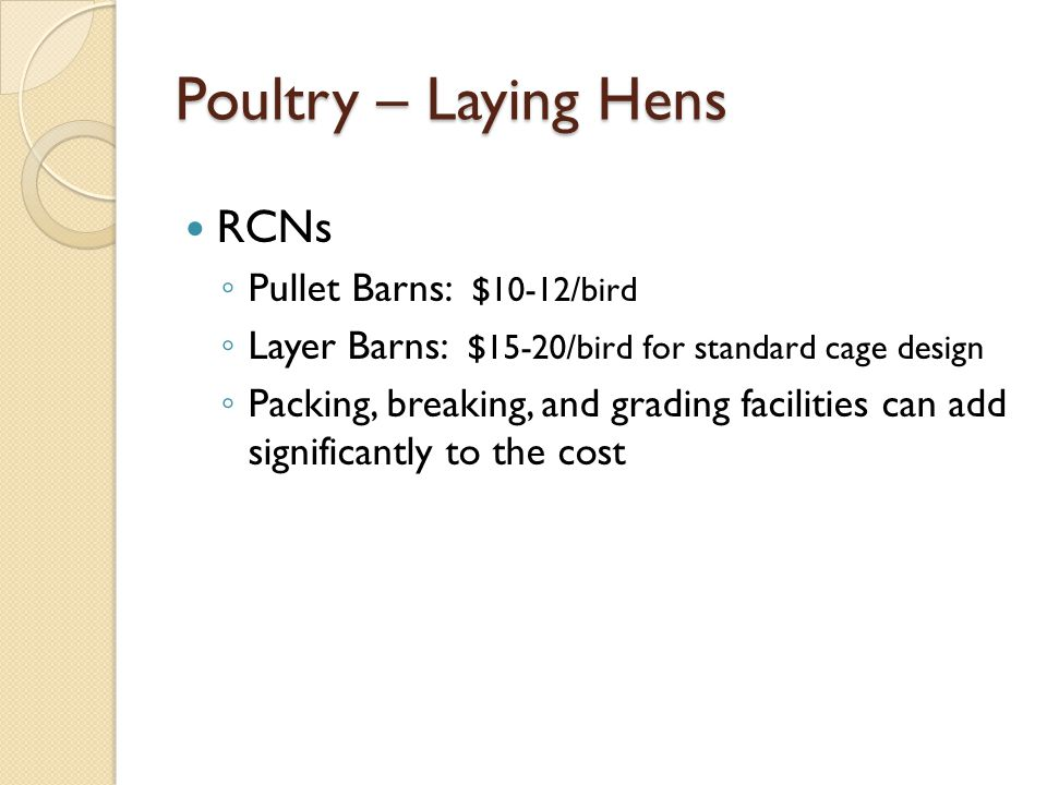 Poultry – Laying Hens RCNs Pullet Barns: $10-12/bird Layer Barns: $15-20/bird for standard cage design Packing, breaking, and grading facilities can add significantly to the cost