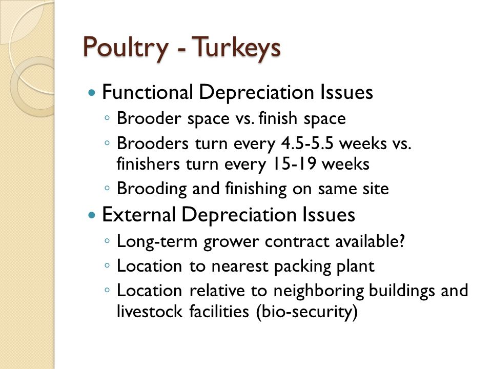 Poultry - Turkeys Functional Depreciation Issues Brooder space vs. finish space Brooders turn every 4.5-5.5 weeks vs. finishers turn every 15-19 weeks