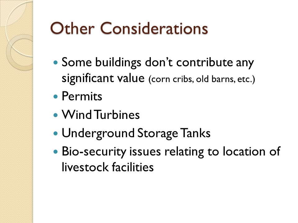 Other Considerations Some buildings dont contribute any significant value (corn cribs, old barns, etc.) Permits Wind Turbines Underground Storage Tanks Bio-security issues relating to location of livestock facilities