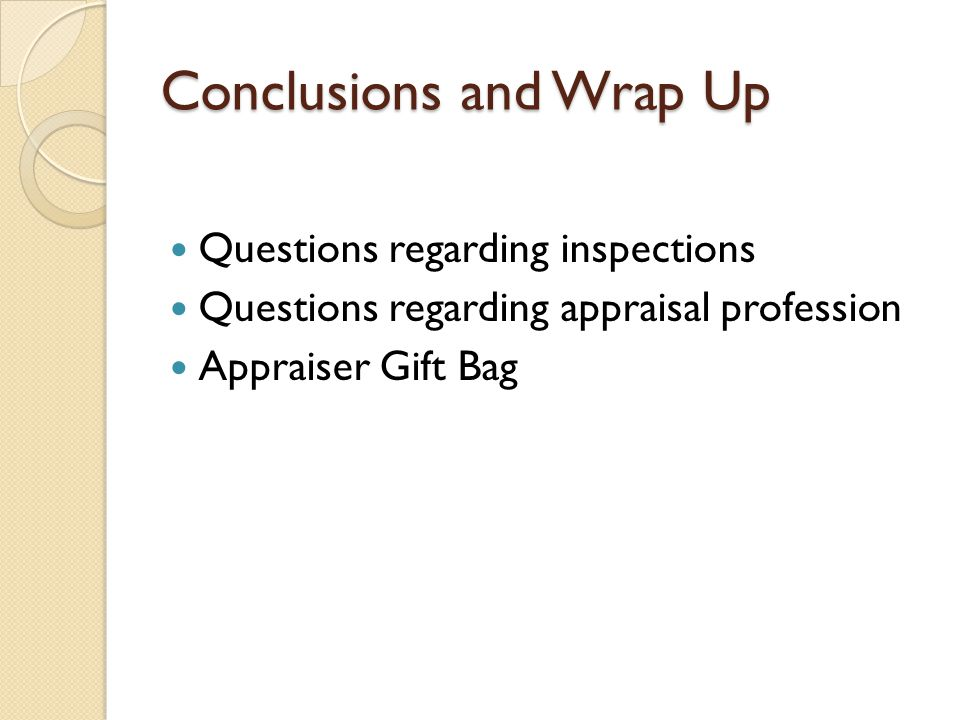 Conclusions and Wrap Up Questions regarding inspections Questions regarding appraisal profession Appraiser Gift Bag
