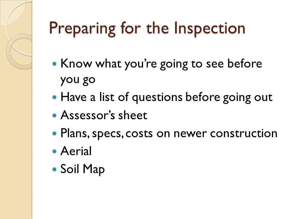 Preparing for the Inspection Know what youre going to see before you go Have a list of questions before going out Assessors sheet Plans, specs, costs on newer construction Aerial Soil Map