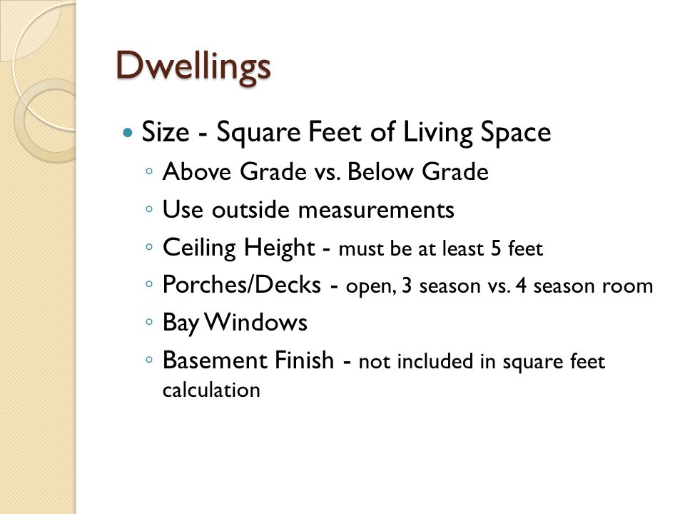 Dwellings Size - Square Feet of Living Space Above Grade vs. Below Grade Use outside measurements Ceiling Height - must be at least 5 feet Porches/Dec
