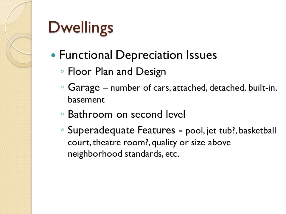 Dwellings Functional Depreciation Issues Floor Plan and Design Garage – number of cars, attached, detached, built-in, basement Bathroom on second level Superadequate Features - pool, jet tub , basketball court, theatre room , quality or size above neighborhood standards, etc.