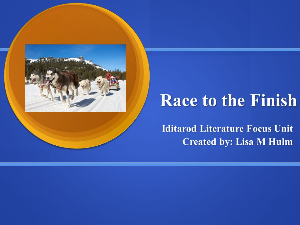 Race to the Finish Iditarod Literature Focus Unit Created by: Lisa M Hulm